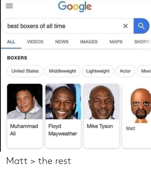 Matt: Google  best boxers of all time  SHOPPI  ALL  VIDEOS  NEWS  IMAGES  MAPS  BOXERS  Lightweight  Mexi  United States  Middleweight  Actor  Muhammad  Floyd  Mayweather  Mike Tyson  Matt  Ali  II Matt > the rest