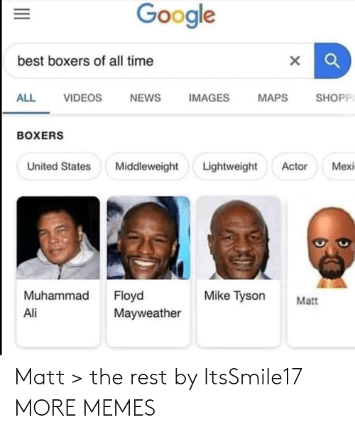 Matt: Google  best boxers of all time  SHOPPI  ALL  VIDEOS  NEWS  IMAGES  MAPS  BOXERS  Lightweight  Mexi  United States  Middleweight  Actor  Muhammad  Floyd  Mayweather  Mike Tyson  Matt  Ali  II Matt > the rest by ItsSmile17 MORE MEMES