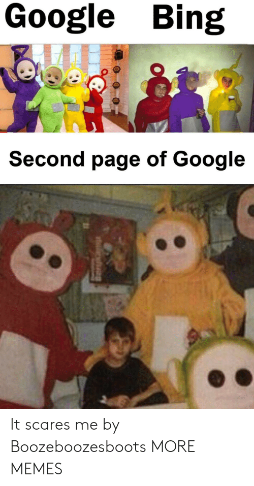 Dank, Google, and Memes: Google Bing  Second page of Google It scares me by Boozeboozesboots MORE MEMES