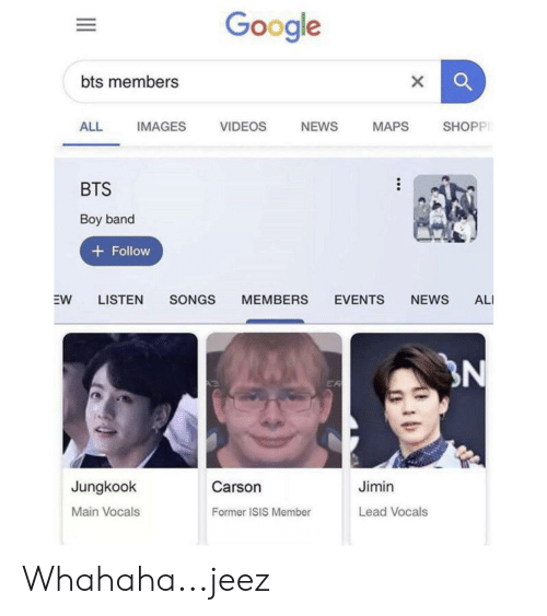 Ali, Google, and Isis: Google  bts members  X  NEWS  ALL  VIDEOS  SHOPPI  MAPS  IMAGES  BTS  Boy band  + Follow  EVENTS  EW  LISTEN  SONGS  MEMBERS  NEWS  ALI  N  ER  Jimin  Jungkook  Carson  Main Vocals  Lead Vocals  Former ISIS Member Whahaha...jeez
