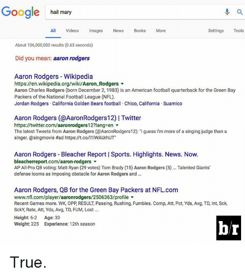 """Green Bay Packers: Google hail mary  All Videos  Images  News  Books  More  Settings  Tools  About 106,000,000 results (0.63 seconds)  Did you mean  aaron rodgers  Aaron Rodgers Wikipedia  https://en.wikipedia.org/wiki/Aaron Rodgers  Aaron Charles Rodgers (born December 2, 1983) is an American football quarterback for the Green Bay  Packers of the National Football League (NFL).  Jordan Rodgers California Golden Bears football. Chico, California Suamico  Aaron Rodgers (@AaronRodgers12) l Twitter  https://twitter.com/aaronrodgers12?lang en  The latest Tweets from Aaron Rodgers (@AaronRodgers12): """"Iguess I'm more of a singing judge than a  singer. @singmovie Had https://t.co/l1IWAUrhUT""""  Aaron Rodgers Bleacher Report l Sports. Highlights. News. Now.  bleacherreport.com/aaron-rodgers  AP All Pro QB voting: Matt Ryan (29 votes) Tom Brady (15 Aaron Rodgers (5)... Talented Giants'  defense looms as imposing obstacle for Aaron Rodgers and  Aaron Rodgers, QB for the Green Bay Packers at NFL.com  www.nfl.com/player/aaronrodgers/2506363/profile  Recent Games more. WK, OPP RESULT Passing, Rushing, Fumbles. Comp, Att, Pct, Yds, Avg, TD, Int, Sck,  SckY, Rate, Att, Yds, Avg, TD, FUM, Lost  Height: 6-2  Age: 33  Weight: 225 Experience: 12th season True."""