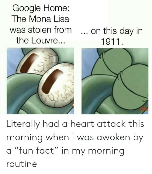 """Google, SpongeBob, and Mona Lisa: Google Home:  The Mona Lisa  was stolen from  the Louvre...  ... on this day in  1911 Literally had a heart attack this morning when I was awoken by a """"fun fact"""" in my morning routine"""