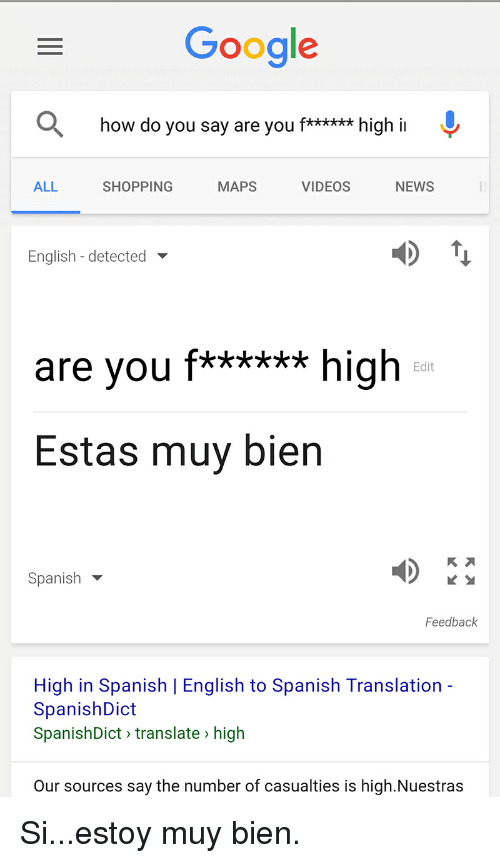 English To Spanish: Google  how do you say are you f****** high i  MAPS  NEWS  ALL  SHOPPING  VIDEOS  English detected  are you  f****** high  Edit  Estas muy bien  Spanish  Feedback  High in Spanish I English to Spanish Translation  SpanishDict  SpanishDict translate high  Our sources say the number of casualties is high.Nuestras Si...estoy muy bien.