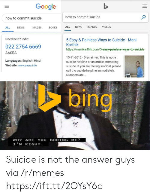 Hindi Language: Google  how to commit suicide  how to commit suicide  NEWS  IMAGES  VIDEOS  ALL  ALL  NEWS  IMAGES  BOOKS  Need help? India:  5 Easy & Painless Ways to Suicide - Mani  Karthik  022 2754 6669  https://manikarthik.com/5-easy-painless-ways-to-suicide  AASRA  15-11-2012 Disclaimer: This is not a  Languages: English, Hindi  suicide helpline or an article promoting  suicide. If you are feeling suicidal, please  call the sucide helpline immediately.  Website: www.aasra.info  Numbers are...  bing  WHY ARE YOU BOOING ME?  I'M RIGHT. Suicide is not the answer guys via /r/memes https://ift.tt/2OYsY6c