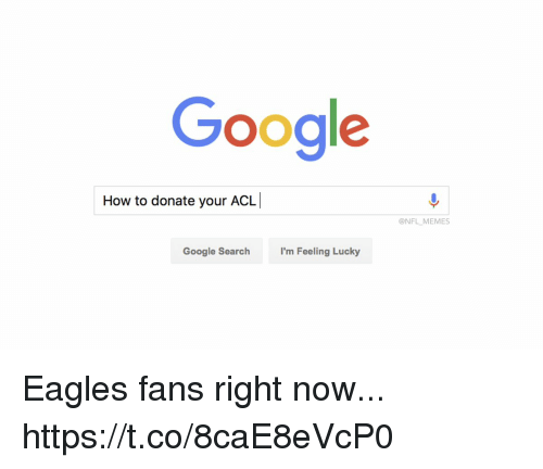 acl: Google  How to donate your ACL  @NFL MEMES  Google Search  I'm Feeling Lucky Eagles fans right now... https://t.co/8caE8eVcP0