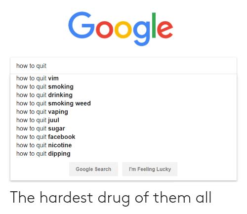 dipping: Google  how to quit  how to quit vim  how to quit smoking  how to quit drinking  how to quit smoking weed  how to quit vaping  how to quit juul  how to quit sugar  how to quit facebook  how to quit nicotine  how to quit dipping  Google Searchh  I'm Feeling Lucky The hardest drug of them all