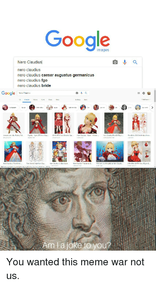 Google, Meme, and Images: Google  images  Nero Claudius  nero claudius  nero claudius caesar augustus germanicus  nero claudius fgo  nero claudius bride  Google N  lal:cle  111 1ば  내1 L.LILe's tǐ  Aata joke to you? You wanted this meme war not us.
