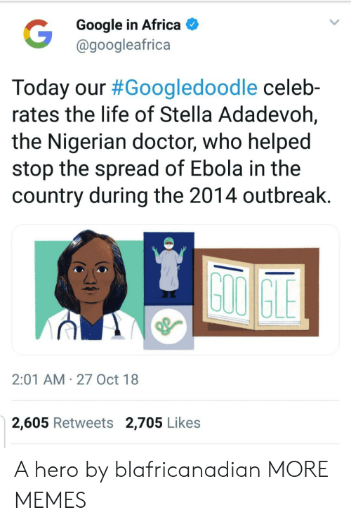 Ebola: Google in Africa  @googleafrica  Today our #Googledoodle celeb-  rates the life of Stella Adadevoh,  the Nigerian doctor, who helped  stop the spread of Ebola in the  country during the 2014 outbreak  2:01 AM 27 Oct 18  2,605 Retweets 2,705 Likes A hero by blafricanadian MORE MEMES