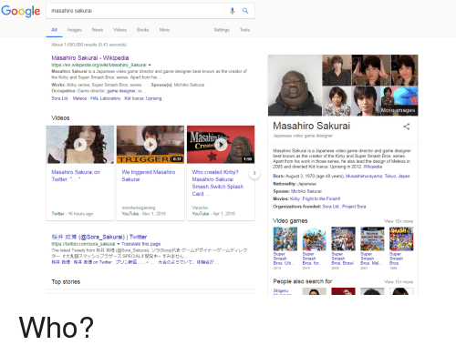 "Google, Movies, and News: Google masahiro sakurai  All Images News VdsBooks More  Settings Tools  About 1,680,000 results (0.43 seconds)  Masahiro Sakurai - Wikipedia  https://en.wikipedia.org/wiki/Masahiro_Sakurai  Masahiro Sakurai is a Japanese video game director and game designer best known as the creator of  the Kirby and Super Smash Bros. series. Apart from his  Works: Kirby series; Super Smash Bros. series Spouse(s): Michiko Sakurai  Occupation: Game director, game designer, sc...  Sora Ltd. Meteos HAL Laboratory Kid Icarus: Uprising  More images  Videos  Masahiro Sakurai  Japanese video game designer  asa  Created  Masahiro Sakurai is a Japanese video game director and game designer  best known as the creator of the Kirby and Super Smash Bros. series  Apart from his work in those series, he also lead the design of Meteos in  2005 and directed Kid Icarus: Uprising in 2012. Wikipedia  GGER  0:37  1:50  Masahiro Sakurai on  Twitter: "".. ""  We triggered MasahiroWho created Kirby?  Sakurai  Masahiro Sakurai  Smash Switch Splash  Card  Born: August 3, 1970 (age 48 years), Musashimurayama, Tokyo, Japan  Nationality: Japanese  Spouse: Michiko Sakurai  Movies: Kirby: Fright to the Finish!!  Organizations founded: Sora Ltd., Project Sora  mnmtwinzgaming  YouTube - Nov 1, 2018  Varuche  YouTube Apr 1, 2018  Twitter 16 hours ago  Video games  View 10+ more  SUPER  SMASIEBRES  桜井政博(@Sora-Sakurai) l Twitter  https://twitter.com/sora_sakurai Translate this page  The latest Tweets from桜井政博(@Sora-Sakurai).ソラ(Sora)代表ゲームデザイナーヴームディレク  ター『大乱闘スマッシュブラザーズSPECIAL』開発中。すみません…  Super  Smash  Bros. Ulti  2018  Super  Smash  Bros. for  2014  Super  Smash  Bros. Braw  2008  Super  Smash  Bros. Mel  Super  Smash  Bros  1999  2001  People also search for  Shige  Top stories  View 15+ more"