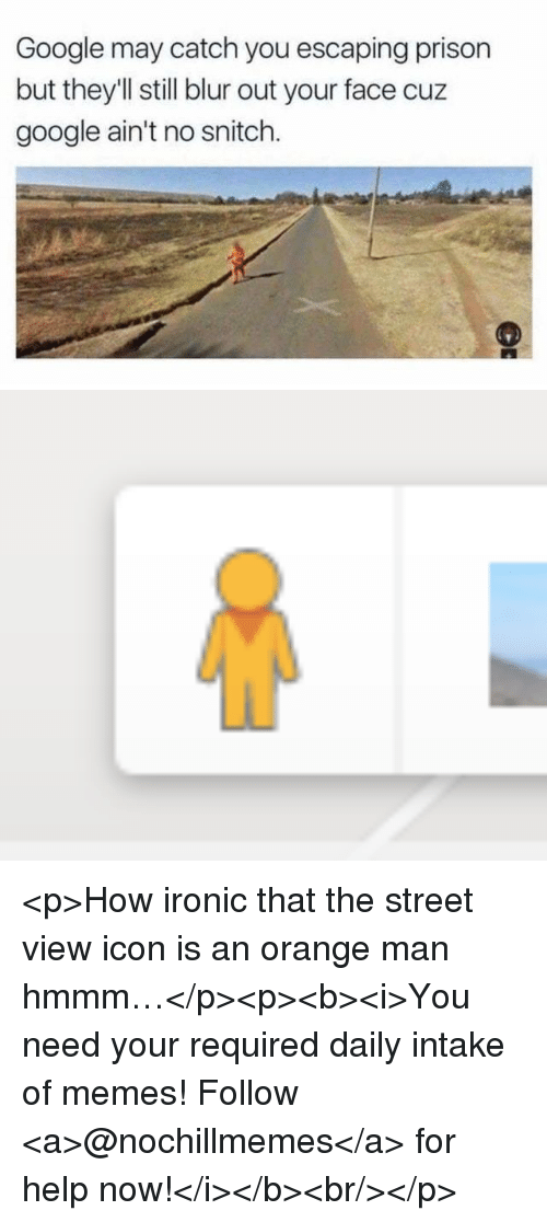 Google, Ironic, and Memes: Google may catch you escaping prison  but they'Il still blur out your face cuz  google ain't no snitch. <p>How ironic that the street view icon is an orange man hmmm…</p><p><b><i>You need your required daily intake of memes! Follow <a>@nochillmemes</a>​ for help now!</i></b><br/></p>