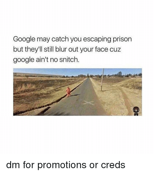 Creds: Google may catch you escaping prison  but they'll still blur out your face cuz  google ain't no snitch. dm for promotions or creds