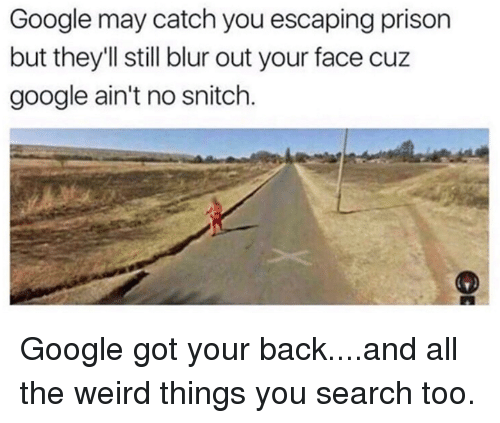 got your back: Google may catch you escaping prison  but they'll still blur out your face cuz  google ain't no snitch. Google got your back....and all the weird things you search too.