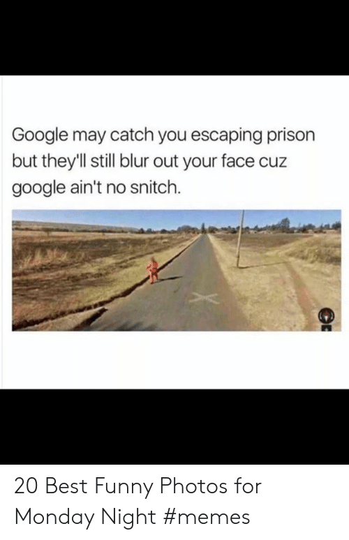Monday Night: Google may catch you escaping prison  but theyll still blur out your face cuz  google ain't no snitch. 20 Best Funny Photos for Monday Night #memes
