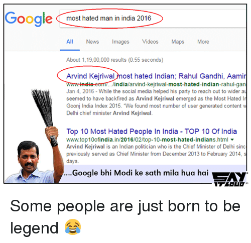 Rahul Gandhi: Google most hated man in india 2016  All News Images  Videos  Maps  More  About 1,19,00,000 results (0.55 seconds)  Arvind Kejriwal  ost hated Indian; Rahul Gandhi, Aamir  wwmmindia india/arvind-Kejriwal  most-hated-indian-rahul-gan  Jan 4, 2016 While the social media helped his party to reach out to wider au  seemed to have backfired as Arvind Kejriwal emerged as the Most Hated In  Goonj India Index 2015. We found most number of user generated content w  Delhi chief minister Arvind Kejriwal.  Top 10 Most Hated People In India TOP 10 Of India  wwwtop10ofindia  in/2016/02/top-10  most-hated-indians.html  Arvind Kejriwal is an Indian politician who is the Chief Minister of Delhi sinc  previously served as Chief Minister from December 2013 to February 2014, s  days.  Google bhi Modi ke sath mila hua hai  Ay Some people are just born to be legend 😂