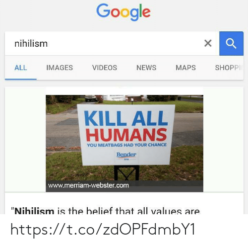 "Belief: Google  nihilism  X  SHOPPI  NEWS  ALL  IMAGES  VIDEOS  МАPS  KILL ALL  HUMANS  YOU MEATBAGS HAD YOUR CHANCE  Bender  2016  www.merriam-webster.com  ""Nihilism is the belief that all values are https://t.co/zdOPFdmbY1"