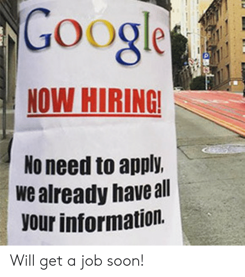 get a job: Google  NOW HIRING!  No need to apply.  we already have all  your information. Will get a job soon!