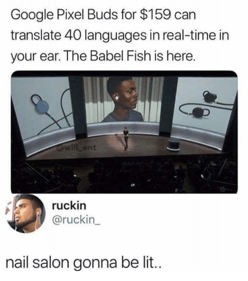 Google, Lit, and Fish: Google Pixel Buds for $159 can  translate 40 languages in real-time in  your ear. The Babel Fish is here.  will ent  ruckin  @ruckin  nail salon gonna be lit..