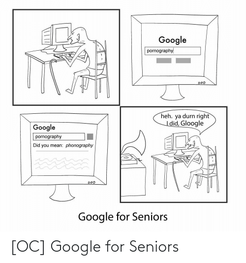 Did You: Google  pornography  000  heh. ya durn right  |did, Gloogle  Google  pornography  Did you mean: phonography  D00  Google for Seniors [OC] Google for Seniors