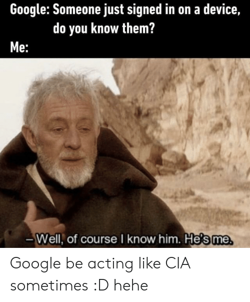 cia: Google: Someone just signed in on a device,  do you know them?  Me:  -Well, of course I know him. He's me Google be acting like CIA sometimes :D hehe