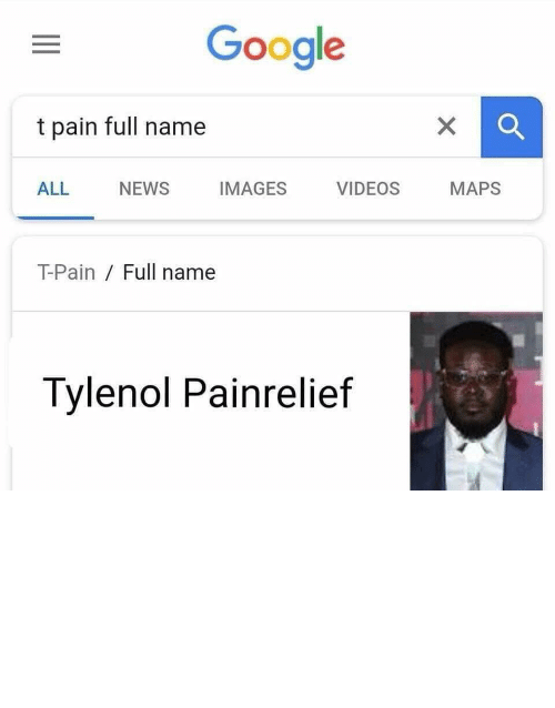 "relief: Google  t pain full name  ALL  NEWS  IMAGES  VIDEOS  MAPS  T-Pain Full name  Tylenol Painrelief ""Let me relief your pain ooo oh ooo oh."" by gomugomunorocket42 MORE MEMES"