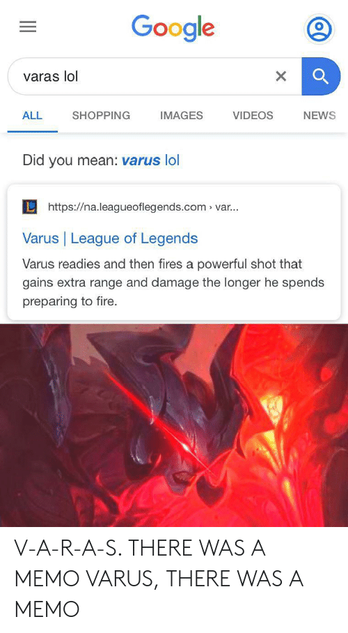 Fire, Google, and League of Legends: Google  varas lol  SHOPPING  IMAGES  VIDEOS  ALL  NEWS  Did you mean: varus lol  Lhttps://na.leagueoflegends.com var...  Varus League of Legends  Varus readies and then fires a powerful shot that  gains extra range and damage the longer he spends  preparing to fire. V-A-R-A-S. THERE WAS A MEMO VARUS, THERE WAS A MEMO