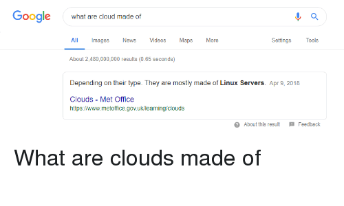 Google, News, and Videos: Google  what are cloud made of  All Images News Videos Maps More  SettingsTools  About 2,480,000,000 results (0.65 seconds)  Depending on their type. They are mostly made of Linux Servers. Apr 9, 2018  Clouds - Met Office  https://www.metofice.gov.uk/leaning/cloud:s  About this resultFeedback What are clouds made of