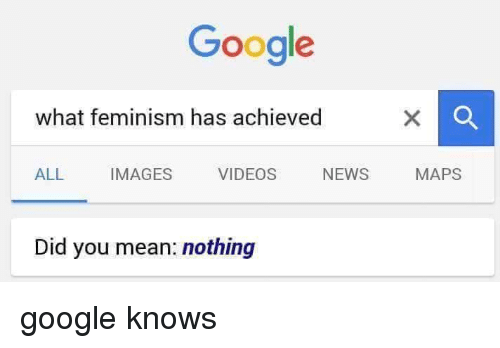 Femination: Google  what feminism has achieved  VIDEOS  NEWS  ALL IMAGES  Did you mean: nothing  MAPS google knows