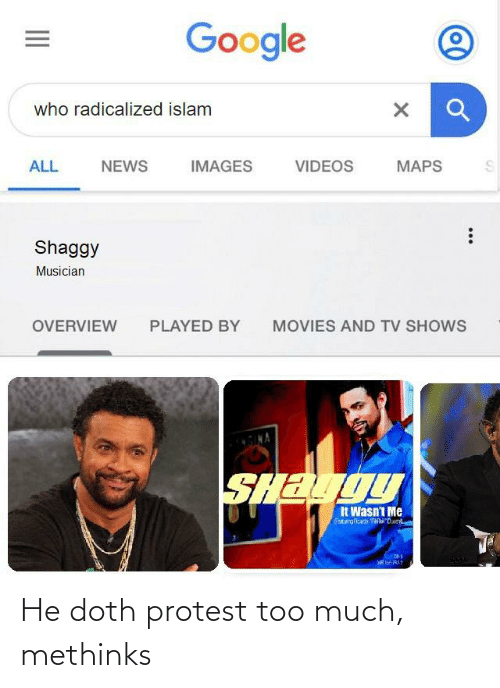 radicalized: Google  who radicalized islam  ALL  NEWS  IMAGES  VIDEOS  MAPS  Shaggy  Musician  OVERVIEW  PLAYED BY  MOVIES AND TV SHOWS  SHAUOU  It Wasn't Me  FetargAcardi TanDxe He doth protest too much, methinks