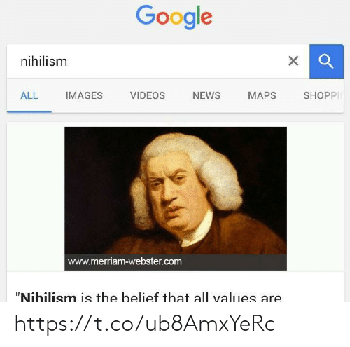 "Belief: Google  xQ  nihilism  X  NEWS  ALL  IMAGES  VIDEOS  MAPS  SHOPP  www.merriam-webster.com  ""Nihilism is the belief that all values are https://t.co/ub8AmxYeRc"