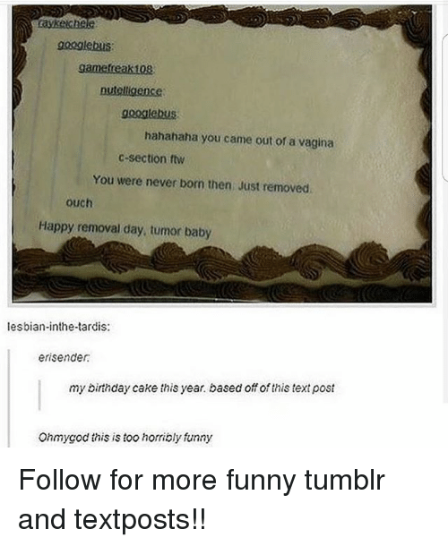 Birthday, Ftw, and Funny: googlebus  nutelligence  gooilebUS  hahahaha you came out of a vagina  c-section ftw  You were never born then Just removed  ouch  Happy removal day, tumor baby  lesbian-inthe-tardis:  erisender  my birthday cake this year. based off of this text post  Ohmygod this is too horribly funny Follow for more funny tumblr and textposts!!