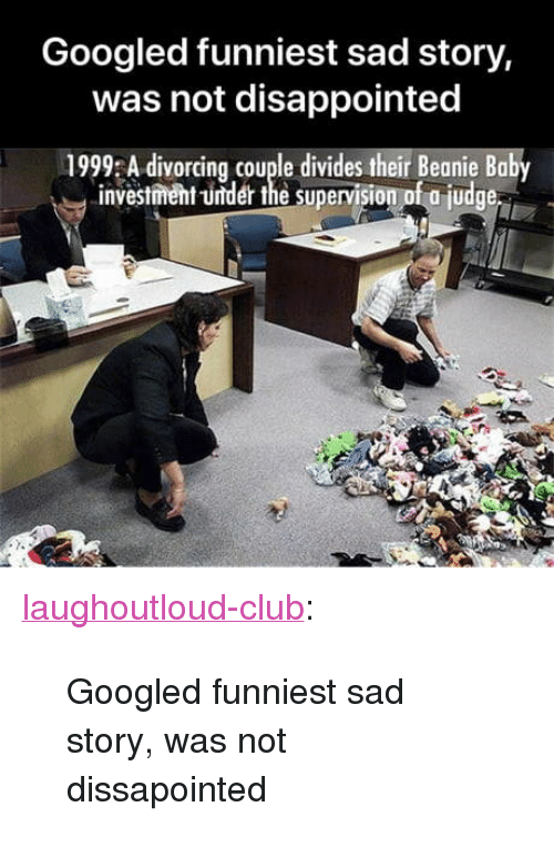 "Club, Disappointed, and Tumblr: Googled funniest sad story,  was not disappointed  1999 A divorcing couple divides their Beanie Baby  investment -under the supervision of a judge <p><a href=""http://laughoutloud-club.tumblr.com/post/171917419121/googled-funniest-sad-story-was-not-dissapointed"" class=""tumblr_blog"">laughoutloud-club</a>:</p>  <blockquote><p>Googled funniest sad story, was not dissapointed</p></blockquote>"
