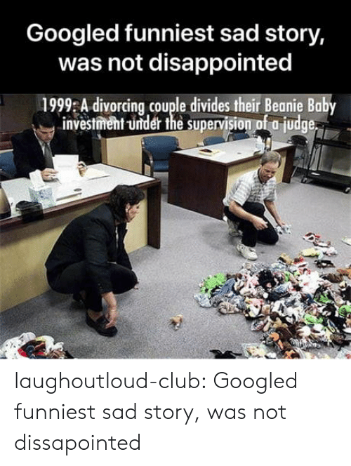 Club, Disappointed, and Tumblr: Googled funniest sad story,  was not disappointed  1999 A divorcing couple divides their Beanie Baby  investment -under the supervision of a judge laughoutloud-club:  Googled funniest sad story, was not dissapointed