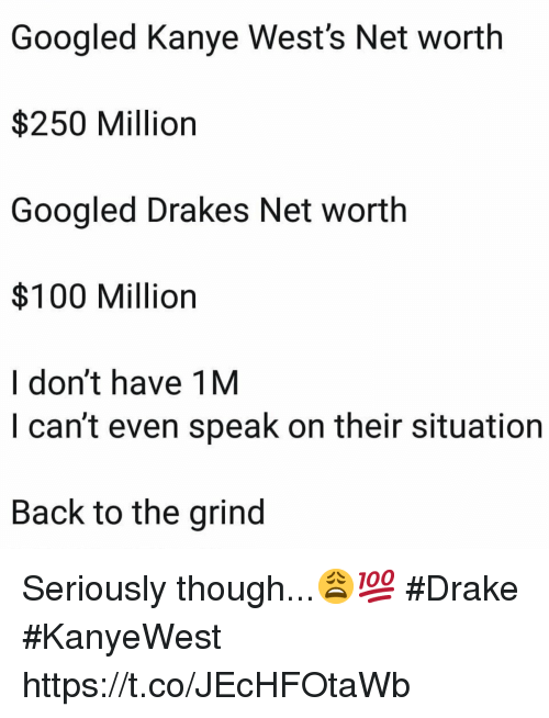 drakes: Googled Kanye West's Net worth  $250 Million  Googled Drakes Net worth  $100 Million  I don't have 1M  I can't even speak on their situation  Back to the grind Seriously though...😩💯 #Drake #KanyeWest https://t.co/JEcHFOtaWb