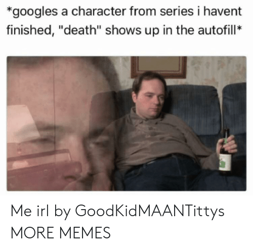 "Dank, Memes, and Target: *googles a character from series i havent  finished, ""death"" shows up in the autofill* Me irl by GoodKidMAANTittys MORE MEMES"