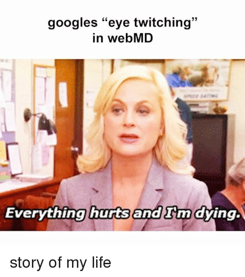 "Everything Hurts: googles ""eye twitching  in webMD  Everything hurts  and nn dying. story of my life"