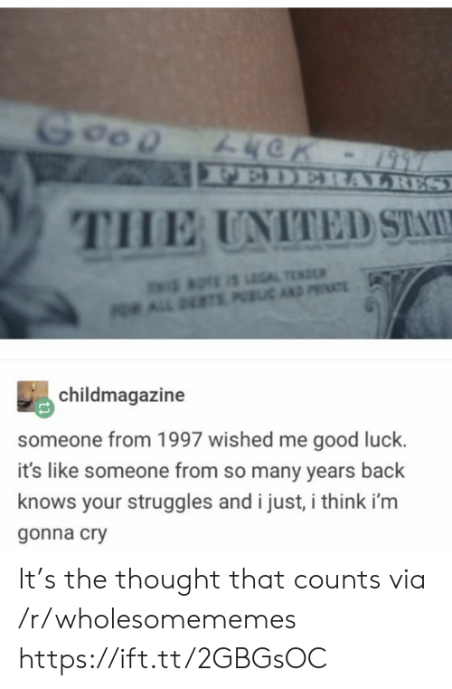 Many Years: Goop  FEDERALRES  THE UNITED STA  aTE S LEGAL TEND  OR ALL DETS PIC AND PRIATE  childmagazine  someone from 1997 wished me good luck.  it's like someone from so many years back  knows your struggles and i just, i think i'm  gonna cry It's the thought that counts via /r/wholesomememes https://ift.tt/2GBGsOC