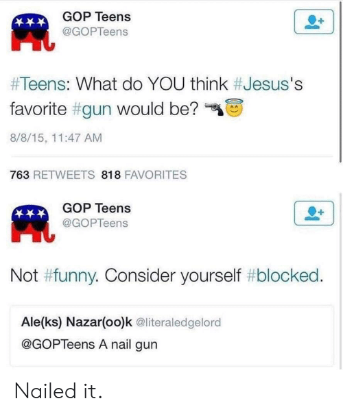 "not funny: GOP Teens  凧  @GOPTeens  #Teens: What do YOU think #Jesus's  favorite #gun would be?""  8/8/15, 11:47 AM  763 RETWEETS 818 FAVORITES  GOP Teens  @GOPTeens  Not #funny. Consider yourself #blocked  Ale(ks) Nazar(oo)k @literaledgelord  @GOPTeens A nail gun Nailed it."