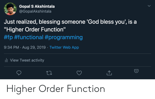"""blessing: Gopal S Akshintala  @GopalAkshintala  Just realized, blessing someone 'God bless you', is a  """"Higher Order Function""""  #fp #functional #programming  9:34 PM Aug 29, 2019 Twitter Web App  .  ii View Tweet activity Higher Order Function"""