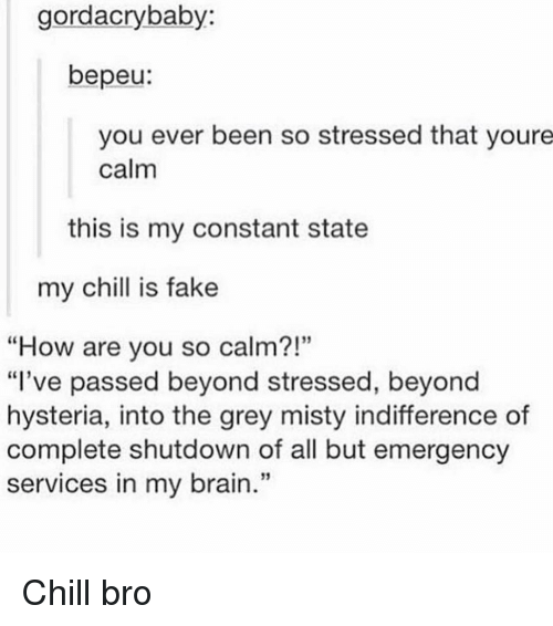 """Emergent: gordacrybaby:  bepeu:  you ever been so stressed that youre  calm  this is my constant state  my chill is fake  """"How are you so calm?!""""  """"I've passed beyond stressed, beyond  hysteria, into the grey misty indifference of  complete shutdown of all but emergency  services in my brain."""" Chill bro"""