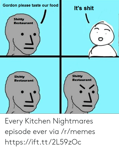 Food, Memes, and Shit: Gordon please taste our food  It's shit  Shitty  Restaurant  Shitty  Shitty  Restaurant  Restaurant Every Kitchen Nightmares episode ever via /r/memes https://ift.tt/2L59zOc