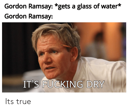 Fucking, Gordon Ramsay, and True: Gordon Ramsay: *gets a glass of water*  Gordon Ramsay:  IT'S FUCKING DRY Its true