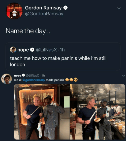 Gordon Ramsay: Gordon Ramsay  HELS K FTCHEN  @GordonRamsay  Name the day...  @LiINasX 1h  nope  teach me how to make paninis while i'm still  london  @LiINasX 1h  nope  me &@gordonramsay made paninis