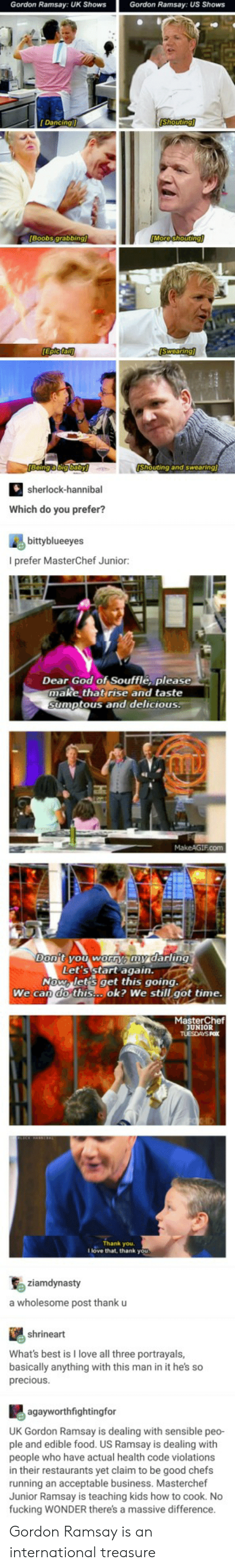 We Can Do This: Gordon Ramsay: UK Shows  Gordon Ramsay: US Shows  Dancing  Shouting  Boobs grabbir  uting and swearing  sherlock-hannibal  Which do you prefer?  bittyblueeyes  I prefer MasterChef Junior:  Dear God of Soufflé, please  make thatrise and taste  umptous and delicious.  Let's start agaiD.  Now lets get this going.  We can do this...ok? We still got time  MasterChef  UNIOR  Thank you.  I love that, thank you  ziamdynasty  a wholesome post thank u  shrineart  What's best is I love all three portrayals,  basically anything with this man in it he's so  preciousS  agayworthfightingfor  UK Gordon Ramsay is dealing with sensible peo-  ple and edible food. US Ramsay is dealing with  people who have actual health code violations  in their restaurants yet claim to be good chefs  running an acceptable business. Masterchef  Junior Ramsay is teaching kids how to cook. No  fucking WONDER there's a massive difference Gordon Ramsay is an international treasure