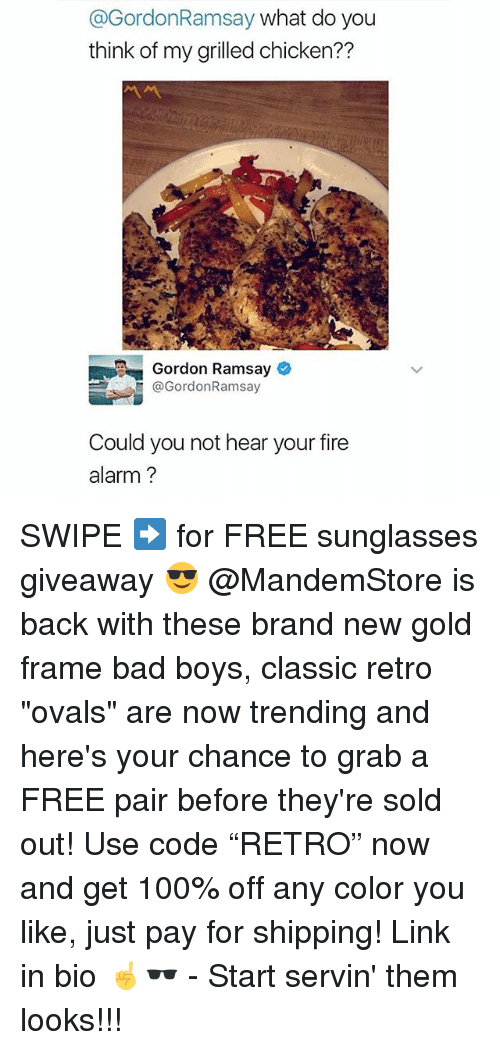 "giveaways: @GordonRamsay what do you  think of my grilled chicken??  Gordon Ramsay  @GordonRamsay  Could you not hear your fire  alarm? SWIPE ➡️ for FREE sunglasses giveaway 😎 @MandemStore is back with these brand new gold frame bad boys, classic retro ""ovals"" are now trending and here's your chance to grab a FREE pair before they're sold out! Use code ""RETRO"" now and get 100% off any color you like, just pay for shipping! Link in bio ☝🕶 - Start servin' them looks!!!"