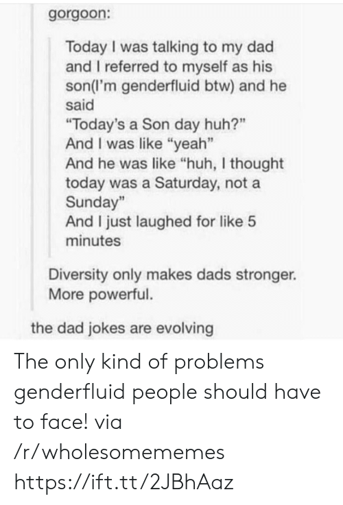 "evolving: gorgoon:  Today I was talking to my dad  and I referred to myself as his  son(l'm genderfluid btw) and he  said  ""Today's a Son day huh?""  And I was like ""yeah""  And he was like ""huh, I thought  today was a Saturday, not a  Sunday""  And I just laughed for like 5  minutes  Diversity only makes dads stronger.  More powerful.  the dad jokes are evolving The only kind of problems genderfluid people should have to face! via /r/wholesomememes https://ift.tt/2JBhAaz"