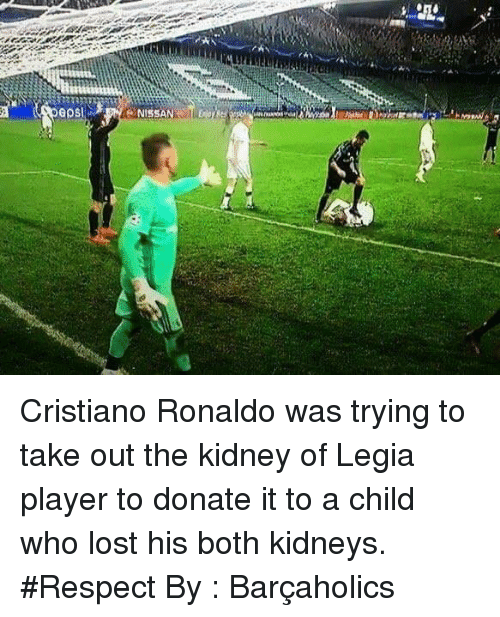 Cristiano Ronaldo, Memes, and Respect: GOS Cristiano Ronaldo was trying to take out the kidney of Legia player to donate it to a child who lost his both kidneys.  #Respect  By : Barçaholics