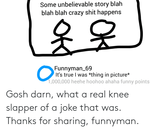 Knee: Gosh darn, what a real knee slapper of a joke that was. Thanks for sharing, funnyman.