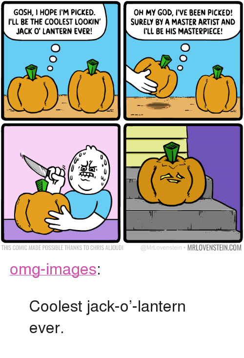"""jack o lantern: GOSH, I HOPE I'M PICKED.  ILL BE THE COOLEST LOOKIN'  JACK O' LANTERN EVER!  OH MY GOD, l'VE BEEN PICKED!  SURELY BY A MASTER ARTIST AND  I'LL BE HIS MASTERPIECE!  THIS COMIC MADE POSSIBLE THANKS TO CHRIS ALJOUDI @MrLovenstein MRLOVENSTEIN.COM <p><a href=""""https://omg-images.tumblr.com/post/166792409987/coolest-jack-o-lantern-ever"""" class=""""tumblr_blog"""">omg-images</a>:</p>  <blockquote><p>Coolest jack-o'-lantern ever.</p></blockquote>"""