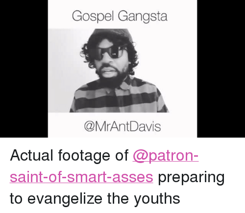 """Youths: Gospel Gangsta  @MrAntDavis <p>Actual footage of <a class=""""tumblelog"""" href=""""https://tmblr.co/mU1cTyliuqD4RYvl47AsUjw"""">@patron-saint-of-smart-asses</a> preparing to evangelize the youths</p>"""