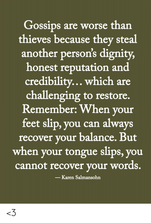 Memes, 🤖, and Feet: Gossips are worse than  thieves because they steal  another person's dignity,  honest reputation and  credibility... which are  challenging to restore.  Remember: When your  feet slip, you can always  recover your balance. But  when your tongue slips, you  cannot recover your words.  -Karen Salmansohn <3